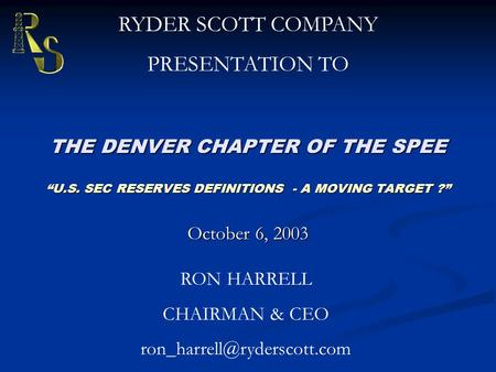 "THE DENVER CHAPTER OF THE SPEE ""U.S. SEC RESERVES DEFINITIONS - A MOVING TARGET ?"" October 6, 2003 RYDER SCOTT COMPANY PRESENTATION TO RON HARRELL CHAIRMAN."