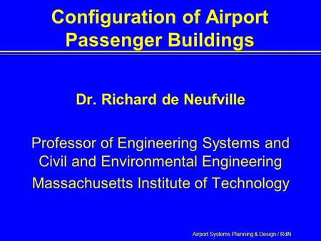 Airport Systems Planning & Design / RdN Configuration of Airport Passenger Buildings Dr. Richard de Neufville Professor of Engineering Systems and Civil.