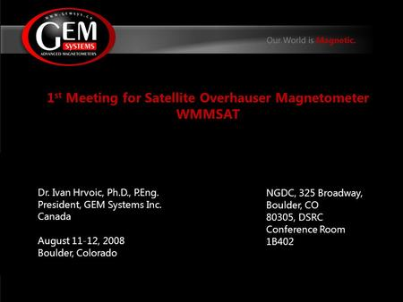 1 st Meeting for Satellite Overhauser Magnetometer WMMSAT Dr. Ivan Hrvoic, Ph.D., P.Eng. President, GEM Systems Inc. Canada August 11-12, 2008 Boulder,