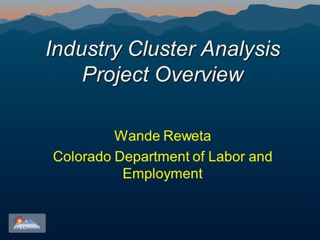 Industry Cluster Analysis Project Overview Wande Reweta Colorado Department of Labor and Employment.