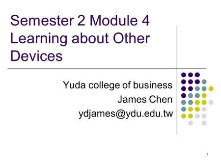 1 Semester 2 Module 4 Learning about Other Devices Yuda college of business James Chen