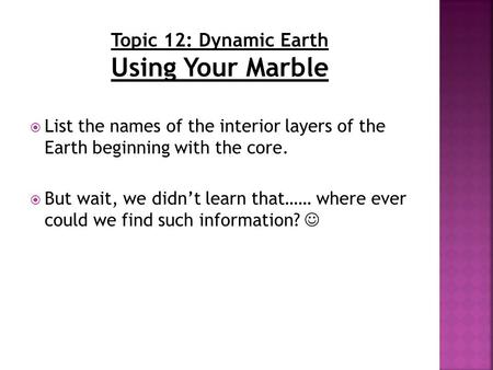  List the names of the interior layers of the Earth beginning with the core.  But wait, we didn't learn that…… where ever could we find such information?