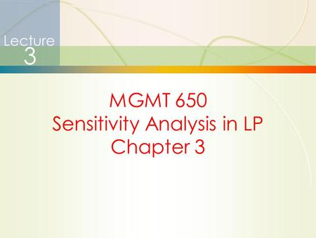 1 Lecture 3 MGMT 650 Sensitivity Analysis in LP Chapter 3.