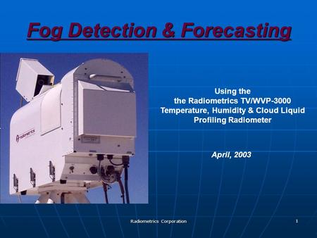 Radiometrics Corporation 1 Fog Detection & Forecasting Using the the Radiometrics TV/WVP-3000 Temperature, Humidity & Cloud Liquid Profiling Radiometer.