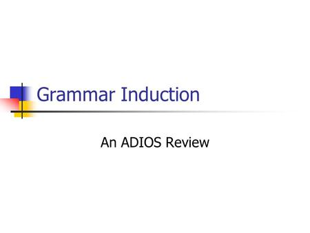 Grammar Induction An ADIOS Review ADIOS in outline Composed of three main elements A representational data structure A segmentation criterion (MEX) A.