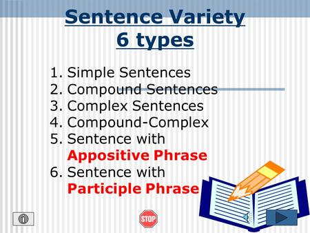 Sentence Variety 6 types 1.Simple Sentences 2.Compound Sentences 3.Complex Sentences 4.Compound-Complex 5.Sentence with Appositive Phrase 6.Sentence with.