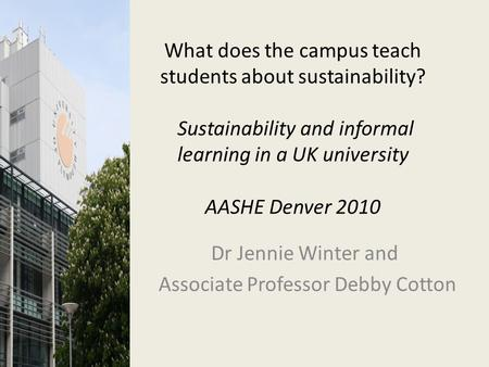 What does the campus teach students about sustainability? Sustainability and informal learning in a UK university AASHE Denver 2010 Dr Jennie Winter and.