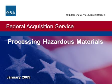 Federal Acquisition Service U.S. General Services Administration January 2009 Processing Hazardous Materials.