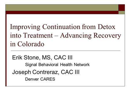 Improving Continuation from Detox into Treatment – Advancing Recovery in Colorado Erik Stone, MS, CAC III Signal Behavioral Health Network Joseph Contreraz,