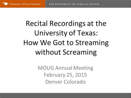 Recital Recordings at the University of Texas: How We Got to Streaming without Screaming MOUG Annual Meeting February 25, 2015 Denver Colorado.