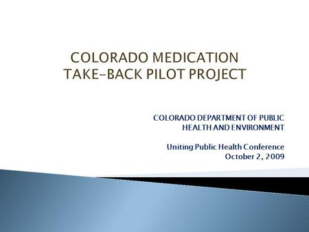 COLORADO DEPARTMENT OF PUBLIC HEALTH AND ENVIRONMENT Uniting Public Health Conference October 2, 2009.