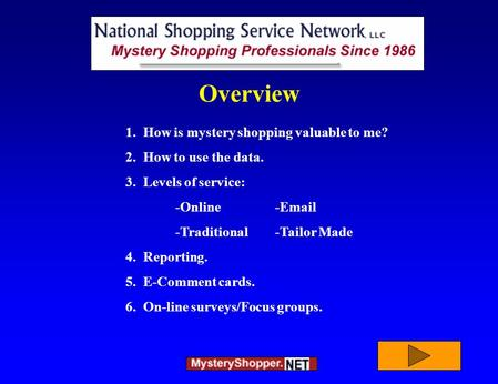 1. How is mystery shopping valuable to me? 2. How to use the data. 3. Levels of service: -Online-Email -Traditional-Tailor Made 4. Reporting. 5. E-Comment.