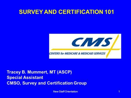New Staff Orientation1 SURVEY AND CERTIFICATION 101 Tracey B. Mummert, MT (ASCP) Special Assistant CMSO, Survey and Certification Group.