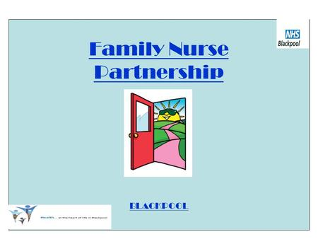Family Nurse Partnership BLACKPOOL. FAMILY NURSE PARTNERSHIP PROGRAMME A structured, intensive home visiting programme A preventative programme Benefits.