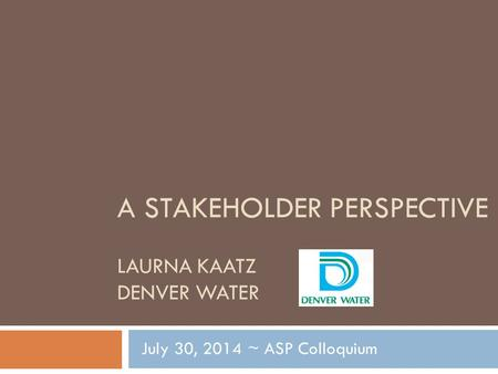 A STAKEHOLDER PERSPECTIVE LAURNA KAATZ DENVER WATER July 30, 2014 ~ ASP Colloquium.