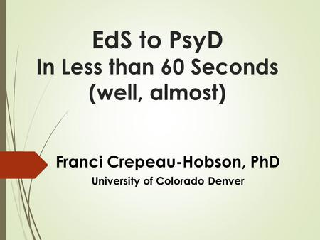 EdS to PsyD In Less than 60 Seconds (well, almost) Franci Crepeau-Hobson, PhD University of Colorado Denver.