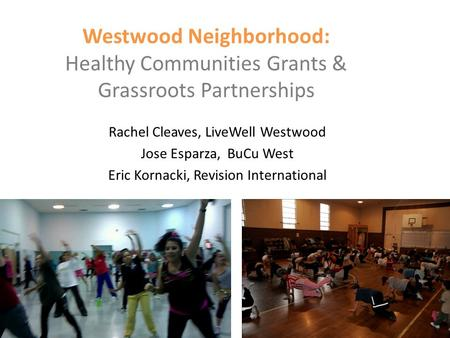 Westwood Neighborhood: Healthy Communities Grants & Grassroots Partnerships Rachel Cleaves, LiveWell Westwood Jose Esparza, BuCu West Eric Kornacki, Revision.