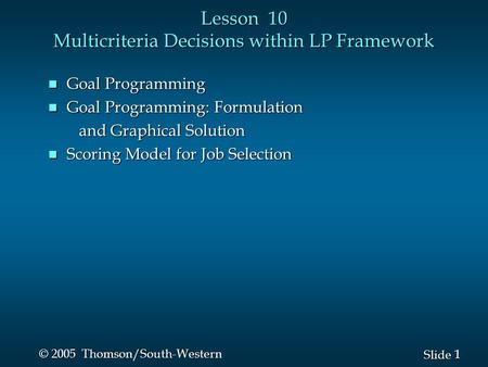 1 1 Slide © 2005 Thomson/South-Western Lesson 10 Multicriteria Decisions within LP Framework n Goal Programming n Goal Programming: Formulation and Graphical.