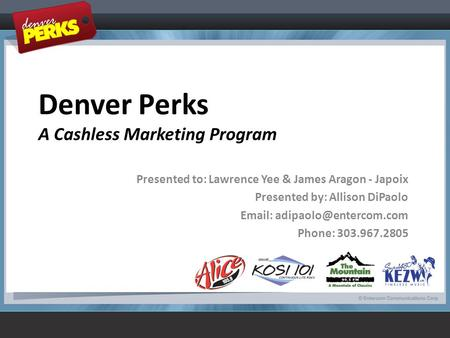 Denver Perks A Cashless Marketing Program Presented to: Lawrence Yee & James Aragon - Japoix Presented by: Allison DiPaolo