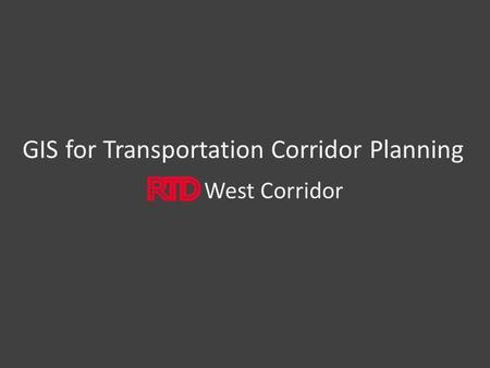 GIS for Transportation Corridor Planning West Corridor.