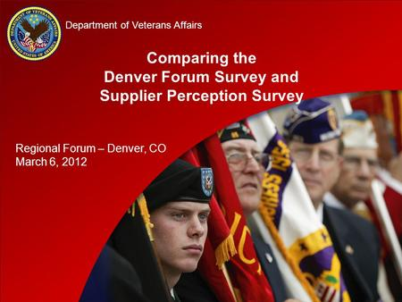D D Department of Veterans Affairs Comparing the Denver Forum Survey and Supplier Perception Survey Regional Forum – Denver, CO March 6, 2012.