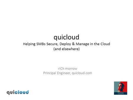 Quicloud Helping SMBs Secure, Deploy & Manage in the Cloud (and elsewhere) rICh morrow Principal Engineer, quicloud.com.