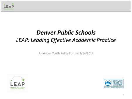 Denver Public Schools LEAP: Leading Effective Academic Practice American Youth Policy Forum: 3/14/2014 1.