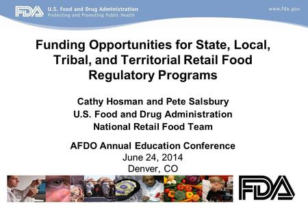 Funding Opportunities for State, Local, Tribal, and Territorial Retail Food Regulatory Programs Cathy Hosman and Pete Salsbury U.S. Food and Drug Administration.