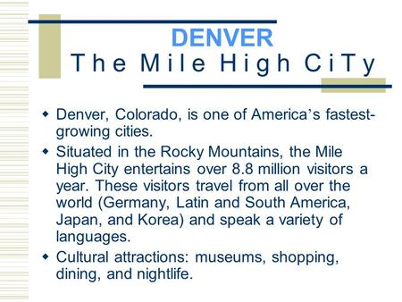 DENVER T h e M i l e H i g h C i T y  Denver, Colorado, is one of America ' s fastest- growing cities.  Situated in the Rocky Mountains, the Mile High.