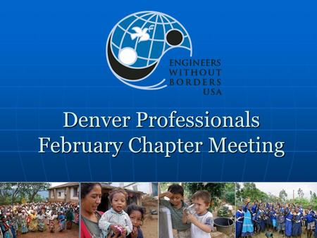 Denver Professionals February Chapter Meeting. Agenda Introductions Chapter Business Status of Projects Togo In-Depth Discussion EWB-USA Research Project—Kaitlin.
