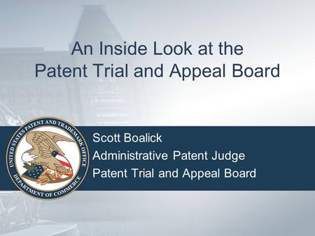An Inside Look at the Patent Trial and Appeal Board Scott Boalick Administrative Patent Judge Patent Trial and Appeal Board.