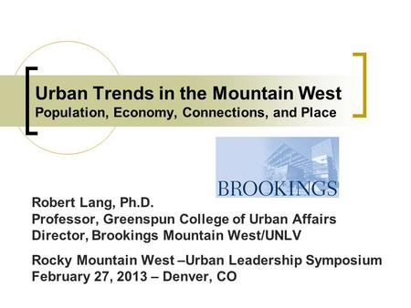 Urban Trends in the Mountain West Population, Economy, Connections, and Place Robert Lang, Ph.D. Professor, Greenspun College of Urban Affairs Director,