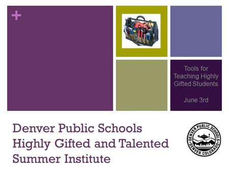 + Denver Public Schools Highly Gifted and Talented Summer Institute Tools for Teaching Highly Gifted Students June 3rd.