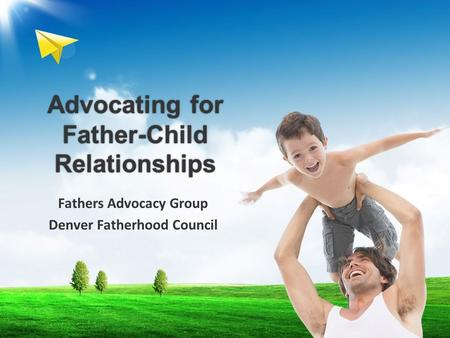 Advocating for Father-Child Relationships Fathers Advocacy Group Denver Fatherhood Council.
