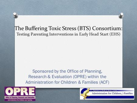 The Buffering Toxic Stress (BTS) Consortium: Testing Parenting Interventions in Early Head Start (EHS) Sponsored by the Office of Planning, Research &