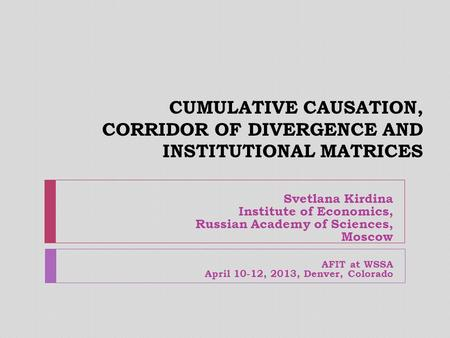 CUMULATIVE CAUSATION, CORRIDOR OF DIVERGENCE AND INSTITUTIONAL MATRICES Svetlana Kirdina Institute of Economics, Russian Academy of Sciences, Moscow AFIT.