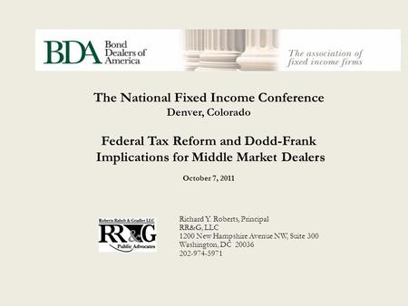 The National Fixed Income Conference Denver, Colorado Federal Tax Reform and Dodd-Frank Implications for Middle Market Dealers October 7, 2011 Richard.