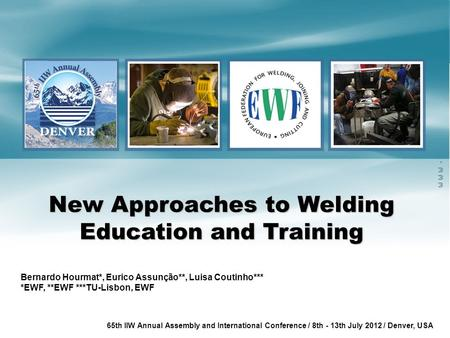 Www.ewf.be 65th IIW Annual Assembly and International Conference / 8th - 13th July 2012 / Denver, USA New Approaches to Welding Education and Training.