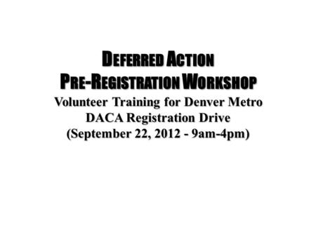 D EFERRED A CTION P RE -R EGISTRATION W ORKSHOP Volunteer Training for Denver Metro DACA Registration Drive (September 22, 2012 - 9am-4pm)