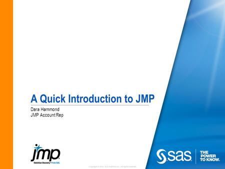 Copyright © 2010 SAS Institute Inc. All rights reserved. A Quick Introduction to JMP Dara Hammond JMP Account Rep.