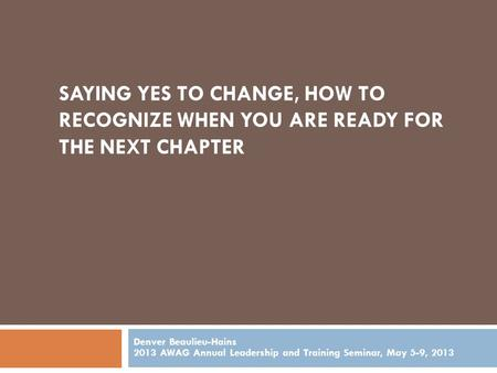 SAYING YES TO CHANGE, HOW TO RECOGNIZE WHEN YOU ARE READY FOR THE NEXT CHAPTER Denver Beaulieu-Hains 2013 AWAG Annual Leadership and Training Seminar,
