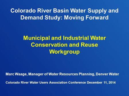 Colorado River Basin Water Supply and Demand Study: Moving Forward Municipal and Industrial Water Conservation and Reuse Workgroup Marc Waage, Manager.