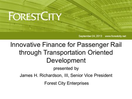 Innovative Finance for Passenger Rail through Transportation Oriented Development September 24, 2013www.forestcity.net presented by James H. Richardson,