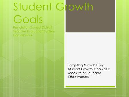 Student Growth Goals Pendleton School District Teacher Evaluation System Domain Five Targeting Growth Using Student Growth Goals as a Measure of Educator.