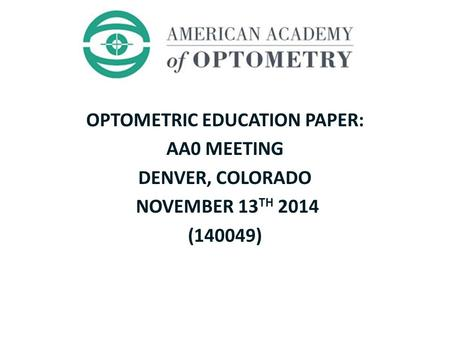 OPTOMETRIC EDUCATION PAPER: AA0 MEETING DENVER, COLORADO NOVEMBER 13 TH 2014 (140049)