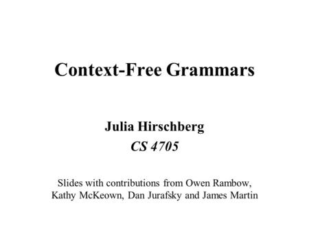 Context-Free Grammars Julia Hirschberg CS 4705 Slides with contributions from Owen Rambow, Kathy McKeown, Dan Jurafsky and James Martin.