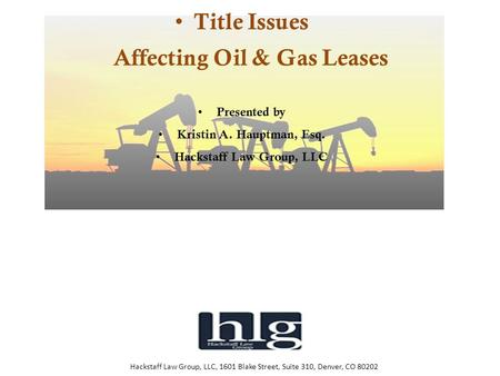 Hackstaff Law Group, LLC, 1601 Blake Street, Suite 310, Denver, CO 80202 Title Issues Affecting Oil & Gas Leases Presented by Kristin A. Hauptman, Esq.