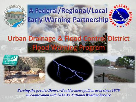 Urban Drainage & Flood Control District Flood Warning Program Serving the greater Denver/Boulder metropolitan area since 1979 in cooperation with NOAA's.