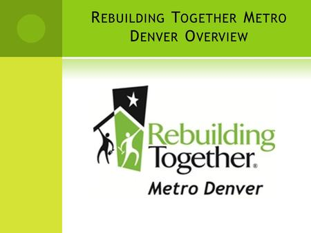 R EBUILDING T OGETHER M ETRO D ENVER O VERVIEW. W HO W E A RE  Rebuilding Together Metro Denver has been serving the community and people of the Denver.