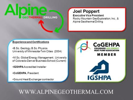 Joel Poppert Executive Vice President Rocky Mountain GeoExploration, Inc., & Alpine Geothermal Drilling Experience and Certifications B.Sc. Geology, B.Sc.